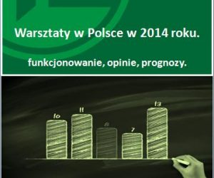 Warsztaty w Polsce w 2014 r. - funkcjonowanie, opinie, prognozy.